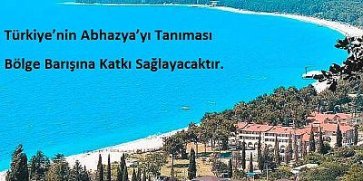 Türkiye'nin Abhazya'yı Tanıması Bölge Barışına Katkı Sağlayacaktır.